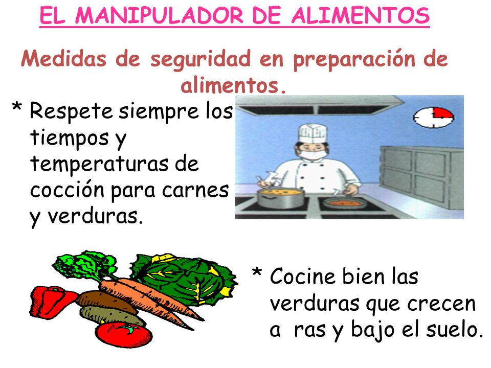 EL MANIPULADOR DE ALIMENTOS Medidas de seguridad en preparación de alimentos. * Respete siempre los tiempos y temperaturas de cocción para carnes y ve