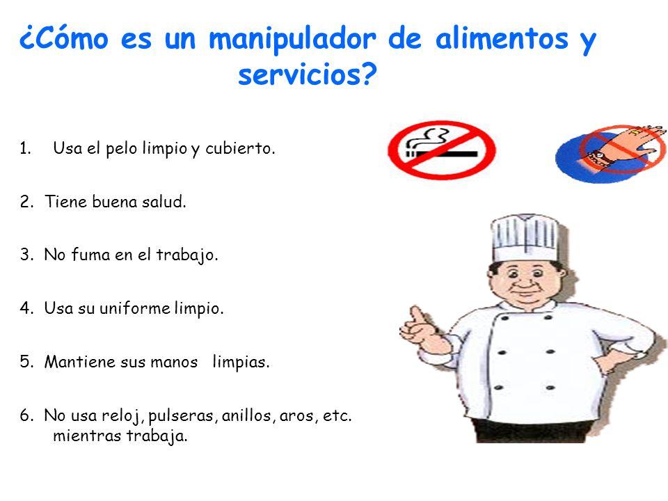 ¿Cómo es un manipulador de alimentos y servicios? 1.Usa el pelo limpio y cubierto. 2. Tiene buena salud. 3. No fuma en el trabajo. 4. Usa su uniforme