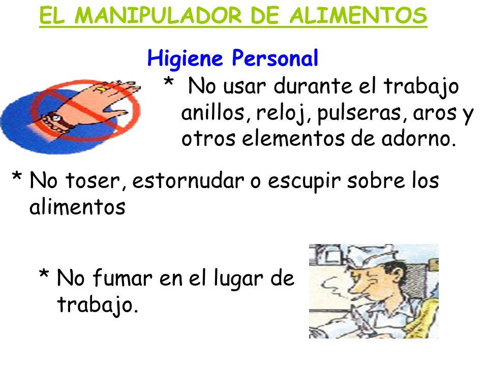 EL MANIPULADOR DE ALIMENTOS Higiene Personal * No usar durante el trabajo anillos, reloj, pulseras, aros y otros elementos de adorno. * No toser, esto