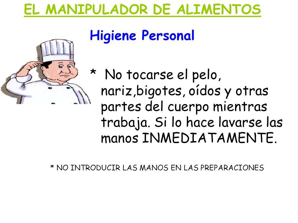 EL MANIPULADOR DE ALIMENTOS Higiene Personal * No tocarse el pelo, nariz,bigotes, oídos y otras partes del cuerpo mientras trabaja. Si lo hace lavarse