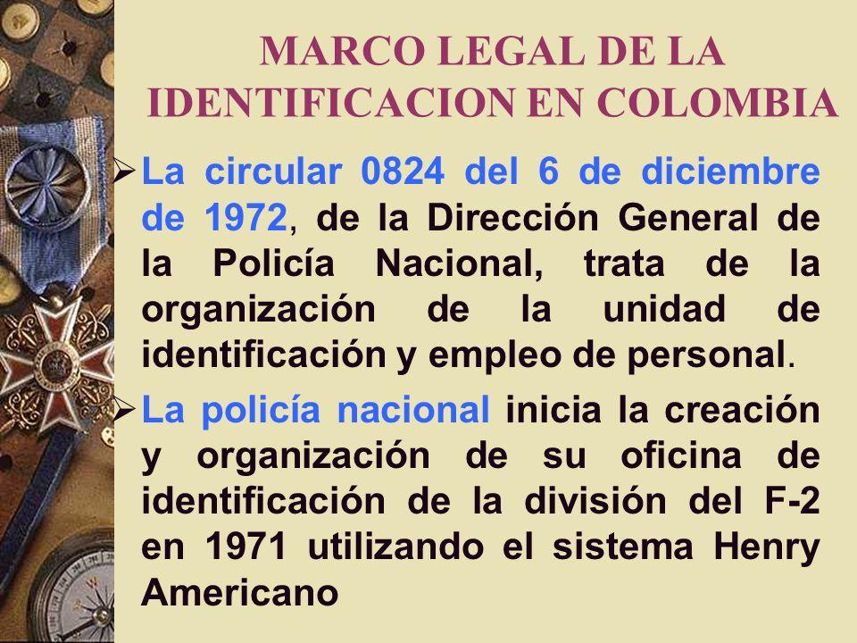 MARCO LEGAL DE LA IDENTIFICACION EN COLOMBIA La circular 0824 del 6 de diciembre de 1972, de la Dirección General de la Policía Nacional, trata de la organización de la unidad de identificación y empleo de personal.