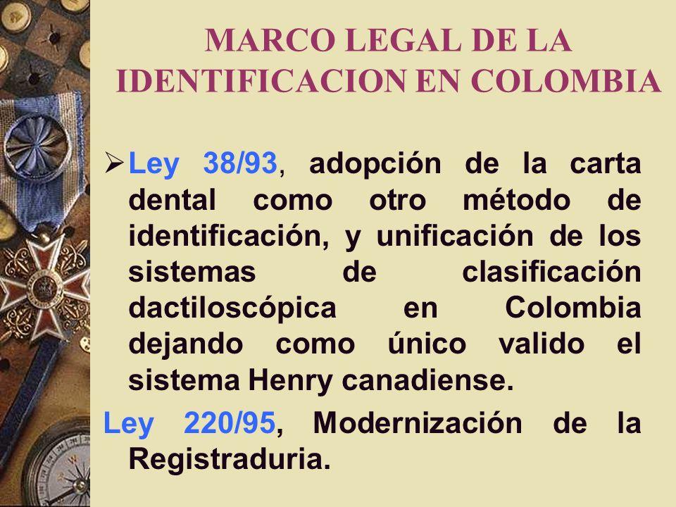 MARCO LEGAL DE LA IDENTIFICACION EN COLOMBIA Ley 38/93, adopción de la carta dental como otro método de identificación, y unificación de los sistemas de clasificación dactiloscópica en Colombia dejando como único valido el sistema Henry canadiense.