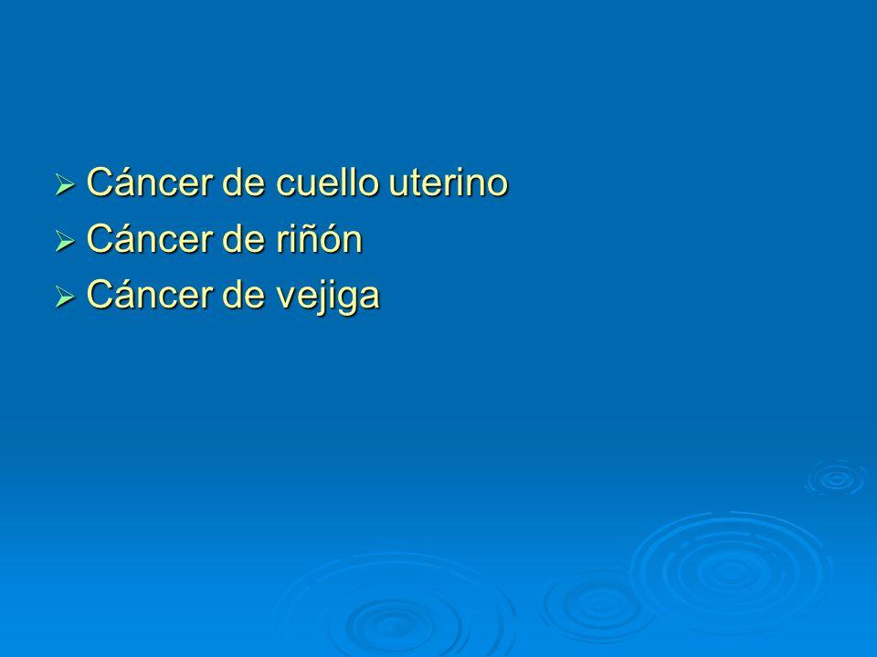 Cáncer de cuello uterino Cáncer de cuello uterino Cáncer de riñón Cáncer de riñón Cáncer de vejiga Cáncer de vejiga