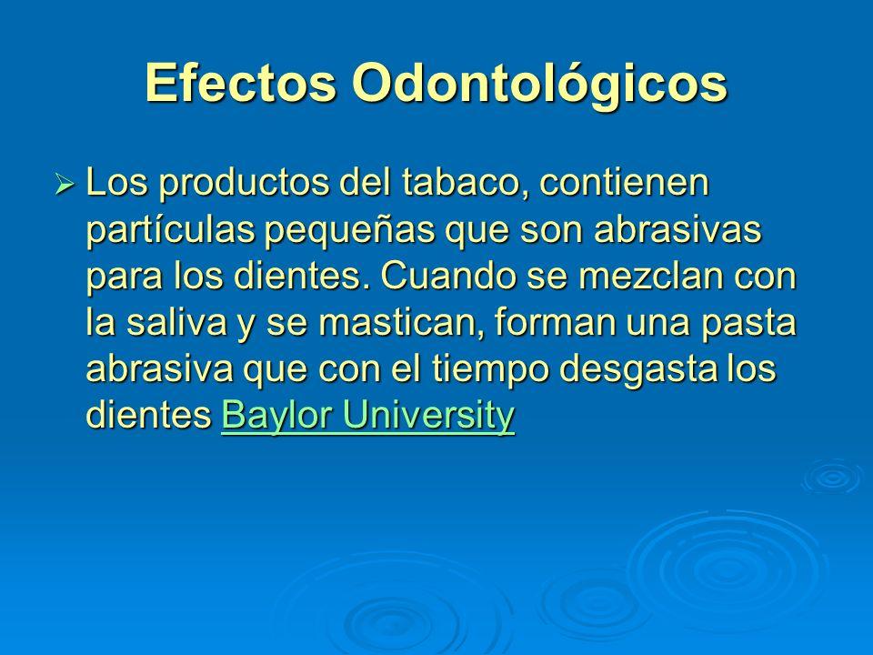Efectos Odontológicos Los productos del tabaco, contienen partículas pequeñas que son abrasivas para los dientes. Cuando se mezclan con la saliva y se