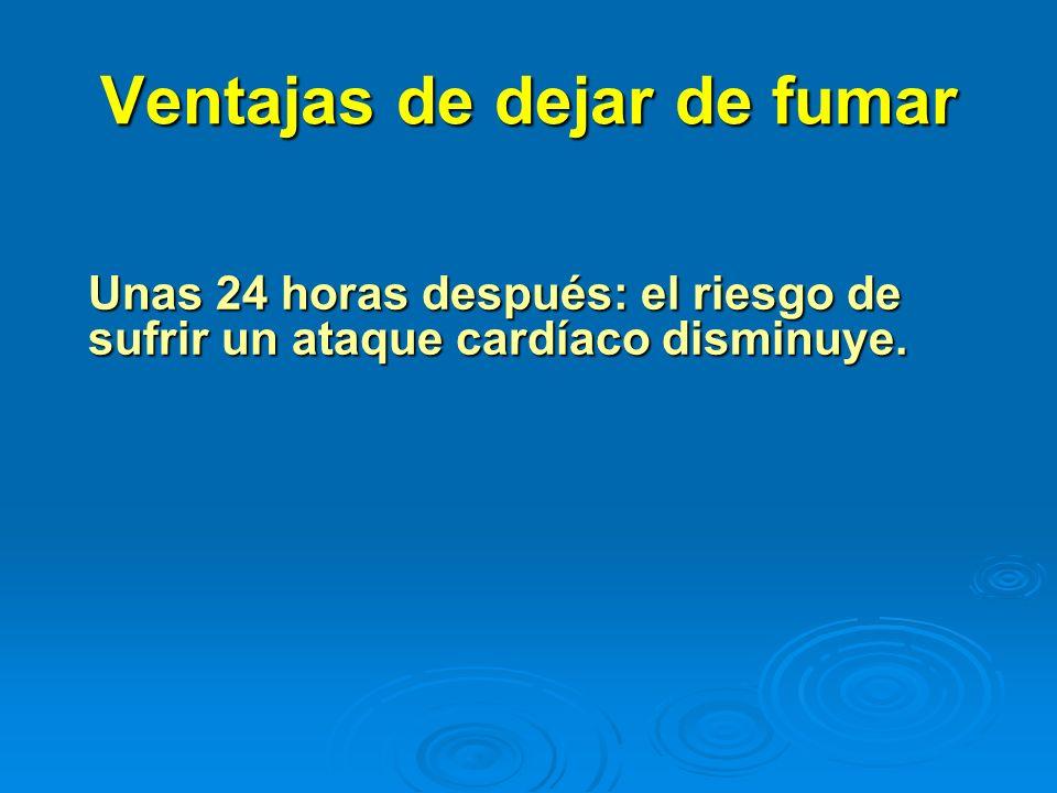 Ventajas de dejar de fumar Unas 24 horas después: el riesgo de sufrir un ataque cardíaco disminuye.