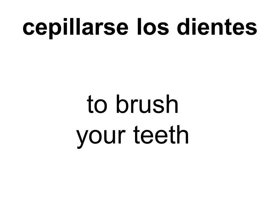 cepillarse los dientes to brush your teeth