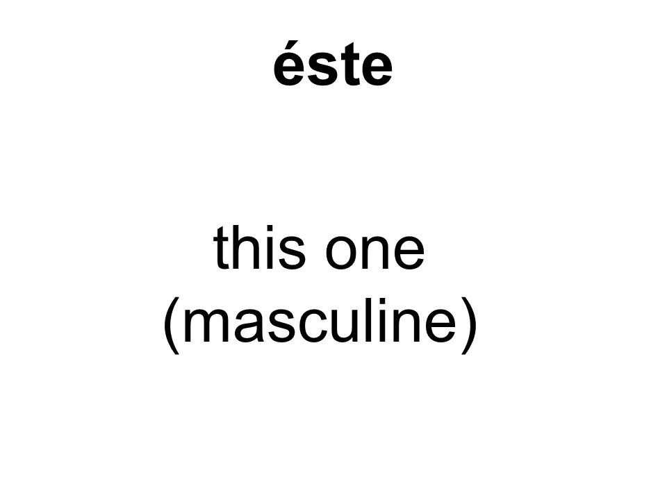 éste this one (masculine)