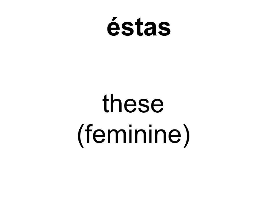 éstas these (feminine)