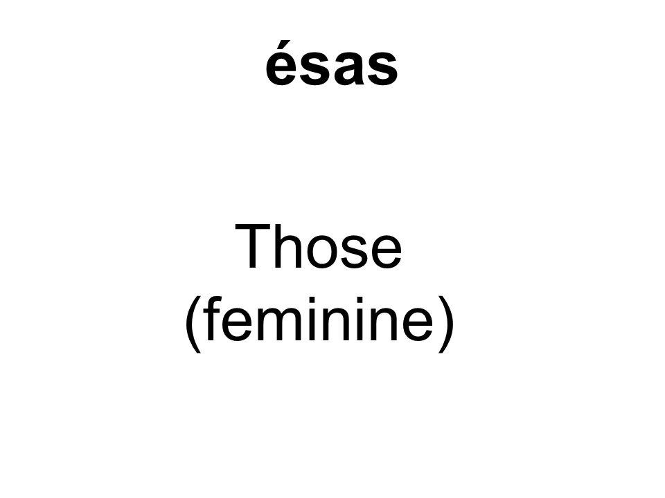 ésas Those (feminine)