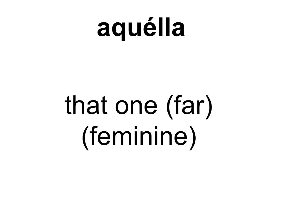 aquélla that one (far) (feminine)