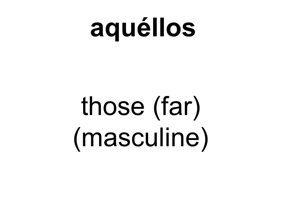 aquéllos those (far) (masculine)