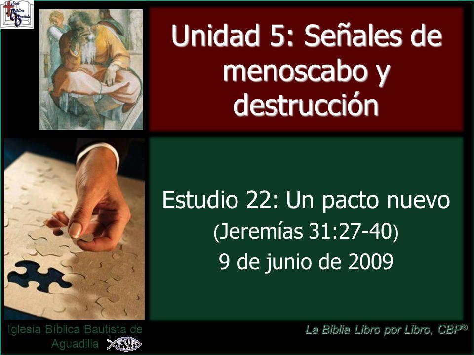 Estudio 22: Un pacto nuevo ( Jeremías 31:27-40 ) 9 de junio de 2009 Iglesia Bíblica Bautista de Aguadilla Unidad 5: Señales de menoscabo y destrucción