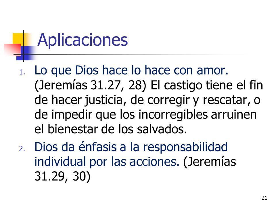 Aplicaciones 1. Lo que Dios hace lo hace con amor. (Jeremías 31.27, 28) El castigo tiene el fin de hacer justicia, de corregir y rescatar, o de impedi