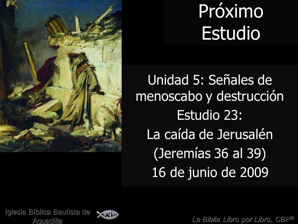 24 Próximo Estudio Unidad 5: Señales de menoscabo y destrucción Estudio 23: La caída de Jerusalén (Jeremías 36 al 39) 16 de junio de 2009 La Biblia Li