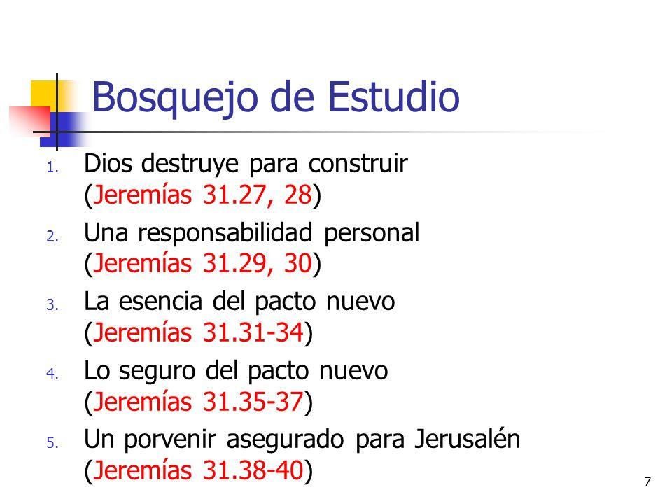 Bosquejo de Estudio 1. Dios destruye para construir (Jeremías 31.27, 28) 2. Una responsabilidad personal (Jeremías 31.29, 30) 3. La esencia del pacto