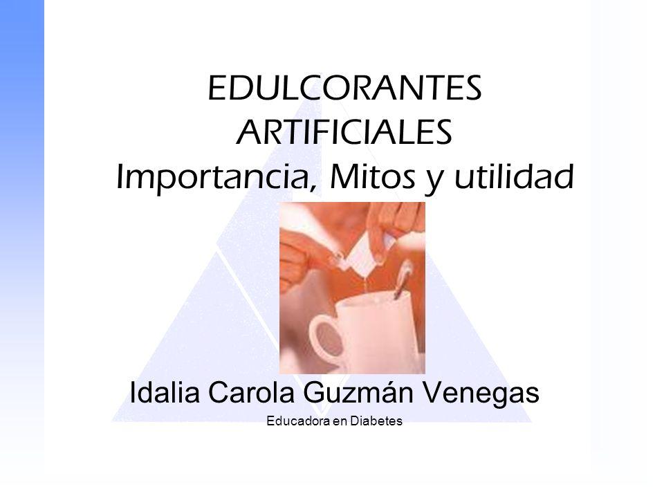EDULCORANTES ARTIFICIALES Importancia, Mitos y utilidad Idalia Carola Guzmán Venegas Educadora en Diabetes