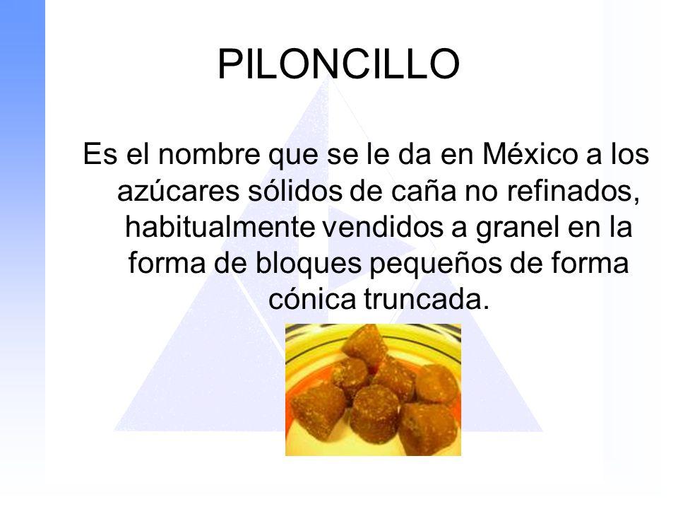 PILONCILLO Es el nombre que se le da en México a los azúcares sólidos de caña no refinados, habitualmente vendidos a granel en la forma de bloques peq