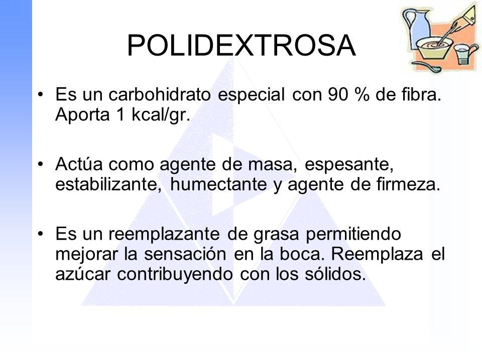 POLIDEXTROSA Es un carbohidrato especial con 90 % de fibra. Aporta 1 kcal/gr. Actúa como agente de masa, espesante, estabilizante, humectante y agente