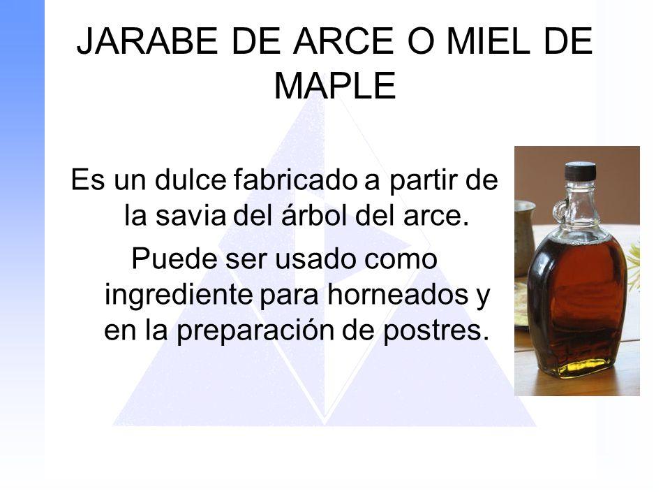 JARABE DE ARCE O MIEL DE MAPLE Es un dulce fabricado a partir de la savia del árbol del arce. Puede ser usado como ingrediente para horneados y en la