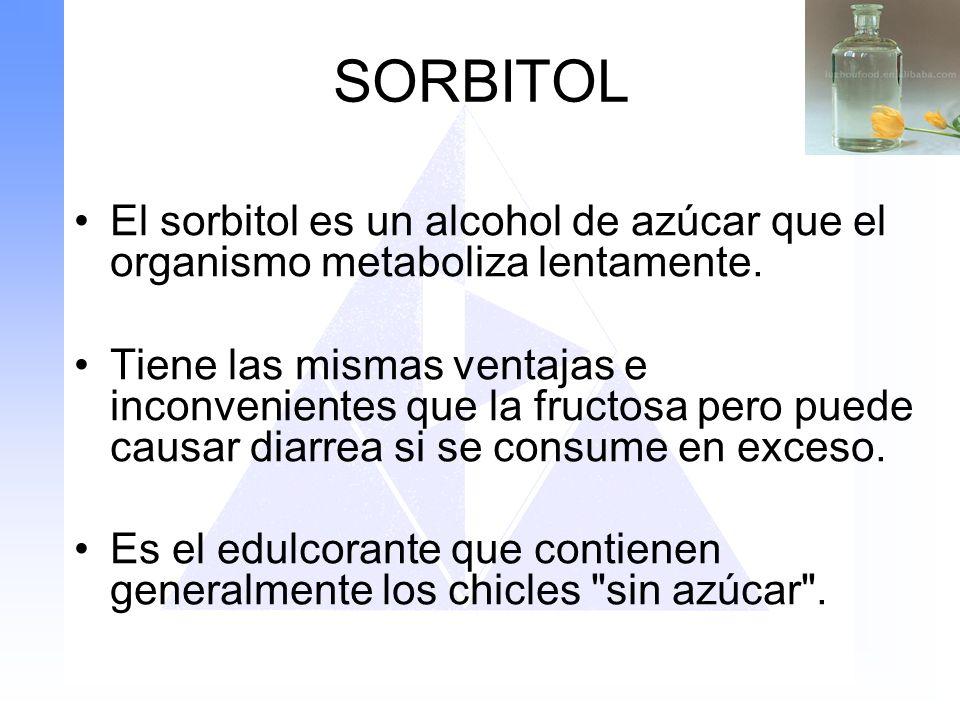 SORBITOL El sorbitol es un alcohol de azúcar que el organismo metaboliza lentamente. Tiene las mismas ventajas e inconvenientes que la fructosa pero p