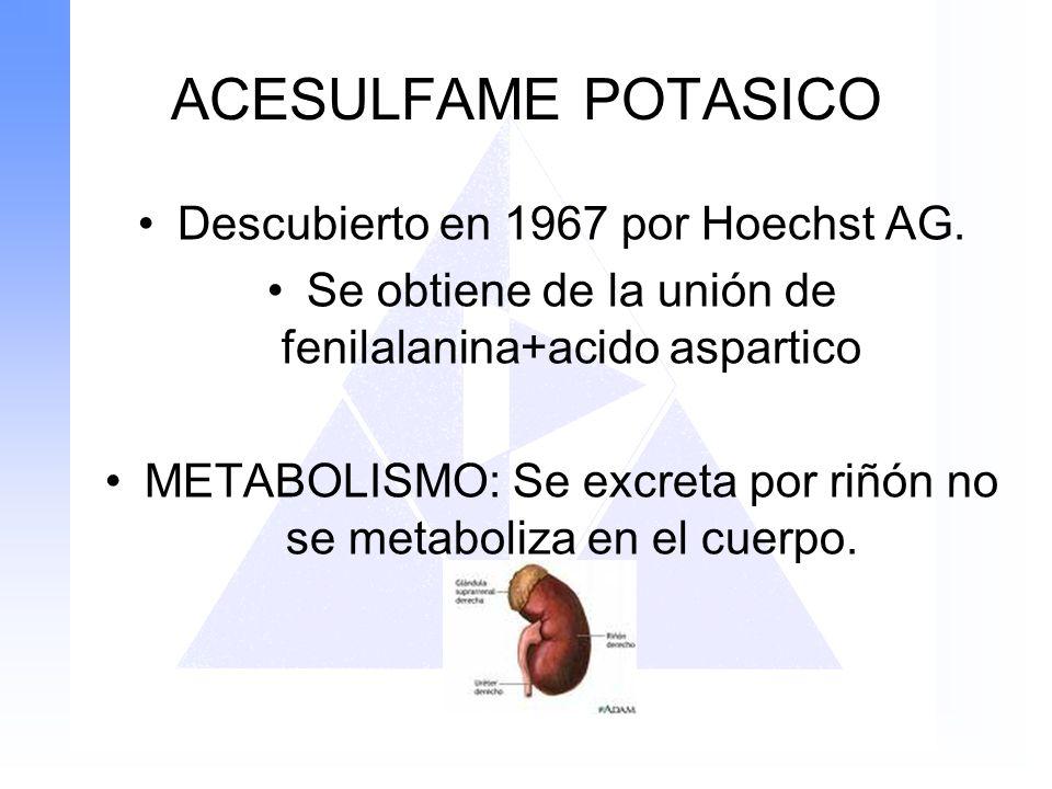 ACESULFAME POTASICO Descubierto en 1967 por Hoechst AG. Se obtiene de la unión de fenilalanina+acido aspartico METABOLISMO: Se excreta por riñón no se