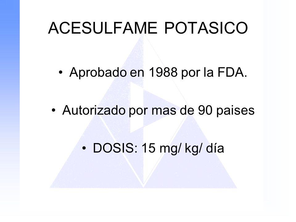 ACESULFAME POTASICO Aprobado en 1988 por la FDA. Autorizado por mas de 90 paises DOSIS: 15 mg/ kg/ día