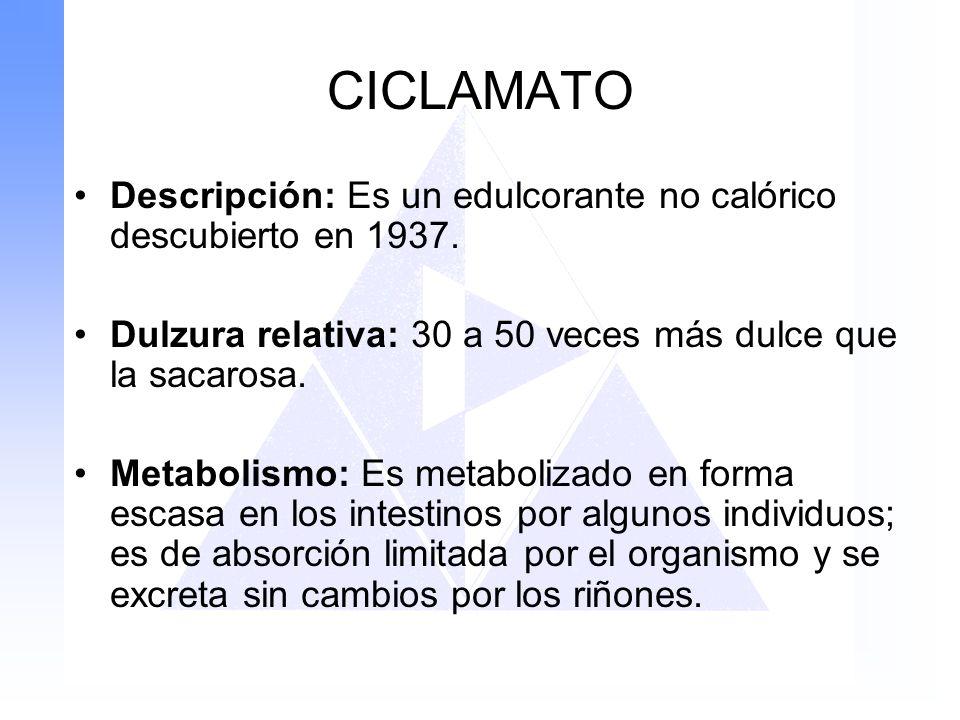 CICLAMATO Descripción: Es un edulcorante no calórico descubierto en 1937. Dulzura relativa: 30 a 50 veces más dulce que la sacarosa. Metabolismo: Es m