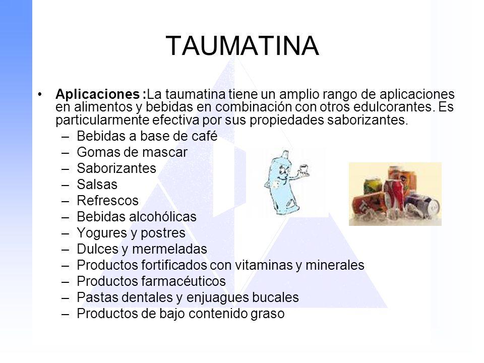 TAUMATINA Aplicaciones :La taumatina tiene un amplio rango de aplicaciones en alimentos y bebidas en combinación con otros edulcorantes. Es particular
