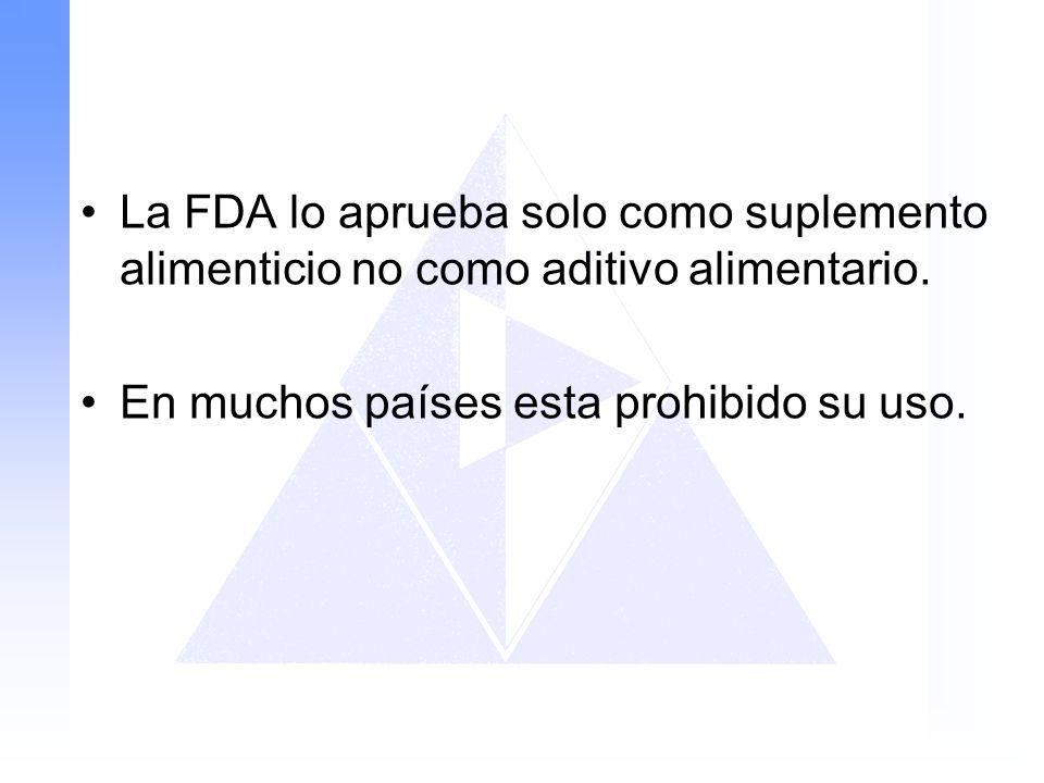 La FDA lo aprueba solo como suplemento alimenticio no como aditivo alimentario. En muchos países esta prohibido su uso.