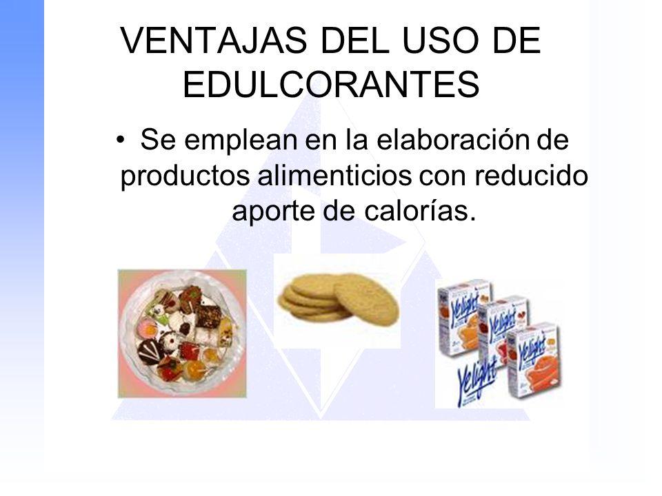 VENTAJAS DEL USO DE EDULCORANTES Se emplean en la elaboración de productos alimenticios con reducido aporte de calorías.