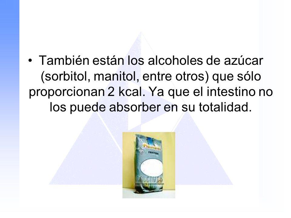 También están los alcoholes de azúcar (sorbitol, manitol, entre otros) que sólo proporcionan 2 kcal. Ya que el intestino no los puede absorber en su t