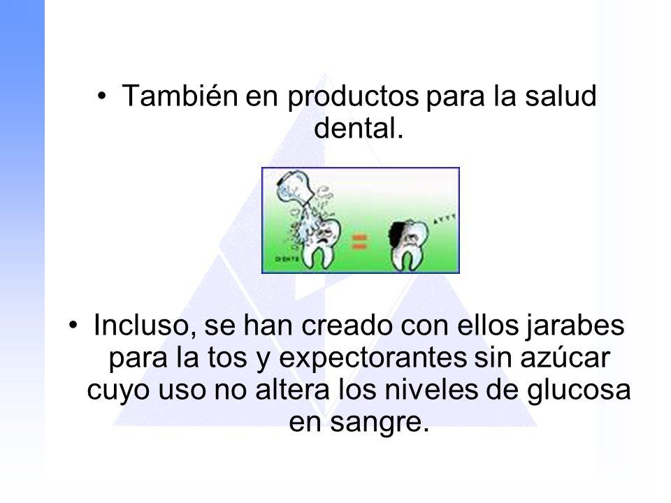 También en productos para la salud dental. Incluso, se han creado con ellos jarabes para la tos y expectorantes sin azúcar cuyo uso no altera los nive