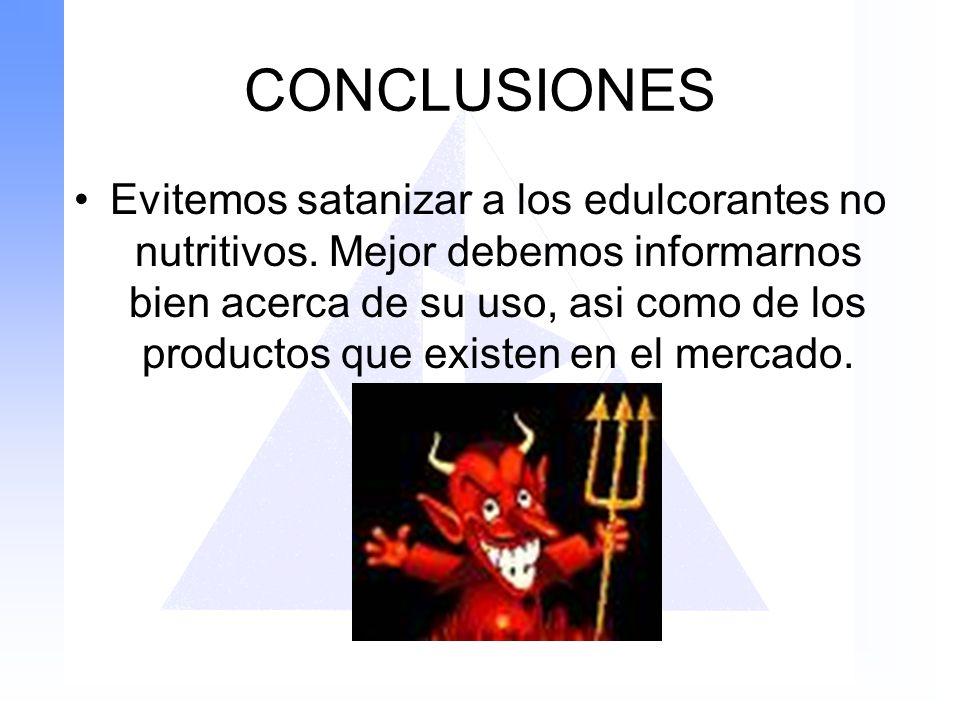 CONCLUSIONES Evitemos satanizar a los edulcorantes no nutritivos. Mejor debemos informarnos bien acerca de su uso, asi como de los productos que exist