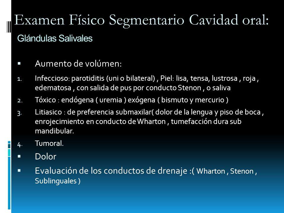 Glándulas Salivales Aumento de volúmen: 1. Infeccioso: parotiditis (uni o bilateral), Piel: lisa, tensa, lustrosa, roja, edematosa, con salida de pus