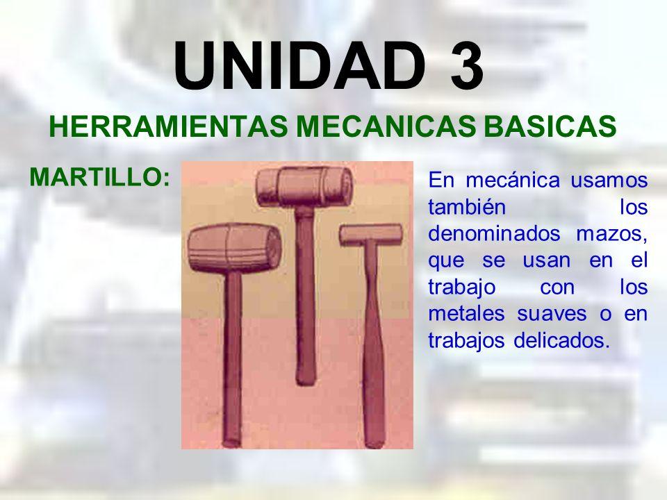 UNIDAD 3 HERRAMIENTAS MECANICAS BASICAS MARTILLO: La geometría del mango del martillo le proporciona a éste una facilidad en la maniobra, mejor aprove