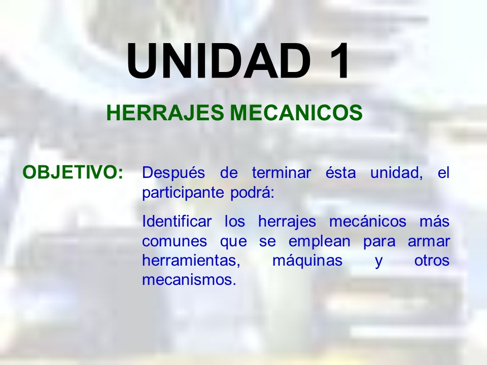 UNIDAD 1 HERRAJES MECANICOS OBJETIVO: Después de terminar ésta unidad, el participante podrá: Identificar los herrajes mecánicos más comunes que se emplean para armar herramientas, máquinas y otros mecanismos.