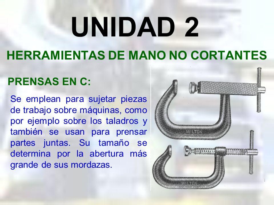 UNIDAD 2 HERRAMIENTAS DE MANO NO CORTANTES PRENSAS: Son herramientas de tipo y uso muy variados, pero todas sirven para un propósito general: sujetar