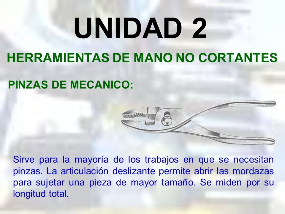 UNIDAD 2 HERRAMIENTAS DE MANO NO CORTANTES PINZAS: También son herramientas manuales de sujeción; pero a diferencia de las prensas, éstas ejercen su a