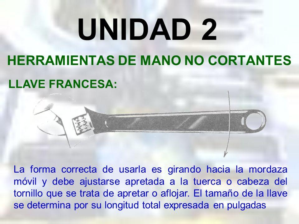 UNIDAD 2 HERRAMIENTAS DE MANO NO CORTANTES LLAVE FRANCESA: Es una herramienta para todo uso, y sin embargo no es adecuada para todos los trabajos, esp