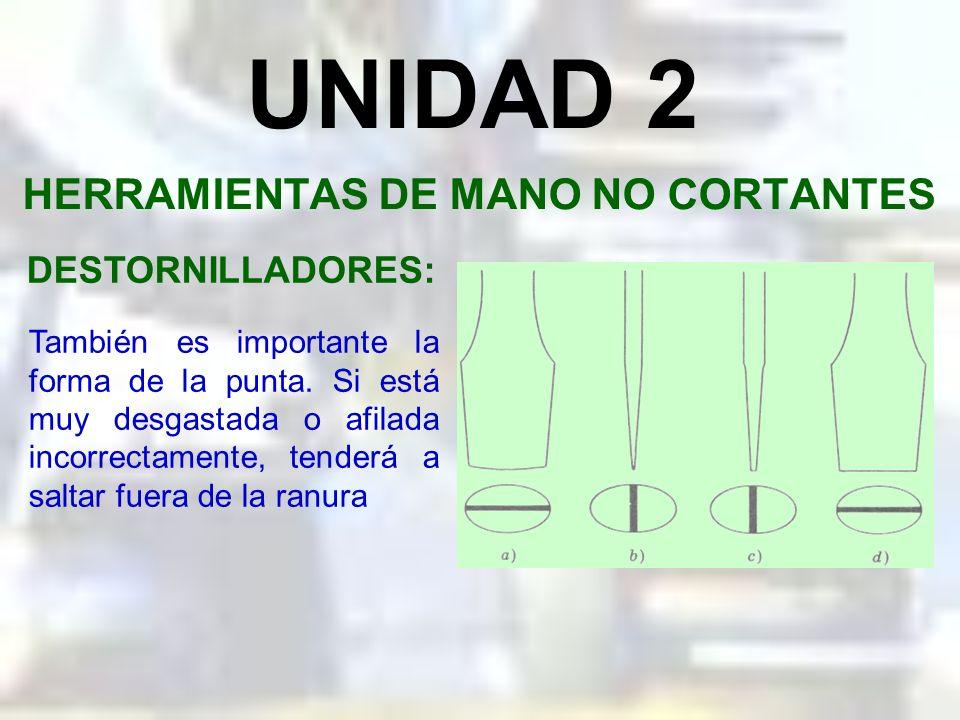 UNIDAD 2 HERRAMIENTAS DE MANO NO CORTANTES DESTORNILLADORES: Es importante usar la hoja del ancho correcto, en el caso de los destornilladores planos