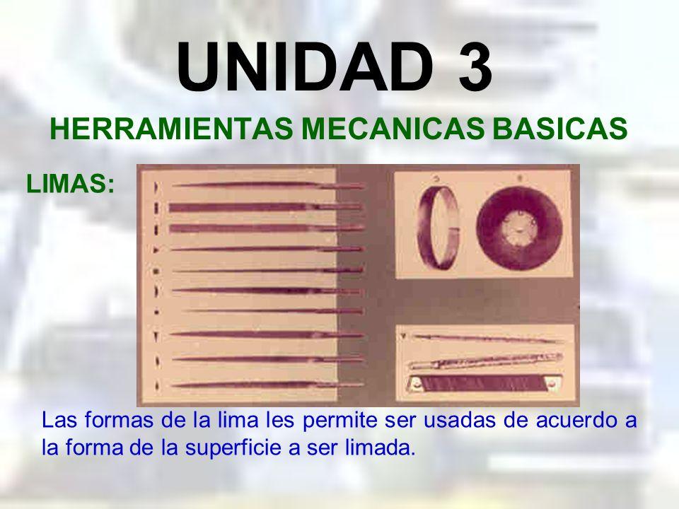 UNIDAD 3 HERRAMIENTAS MECANICAS BASICAS LIMAS: Se fabrican además de formas muy diferentes y se utilizan para muchos fines específicos. Se fabrican en