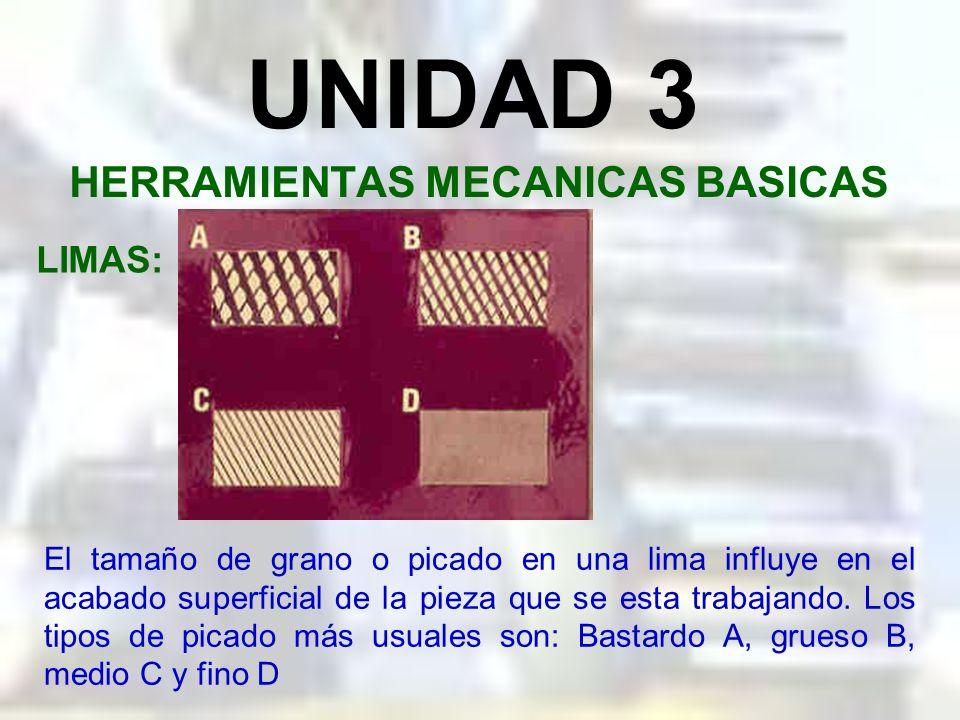 UNIDAD 3 HERRAMIENTAS MECANICAS BASICAS LIMAS: El tamaño de grano o picado en una lima determina la cantidad de corte (limado) se realiza con ella. Un