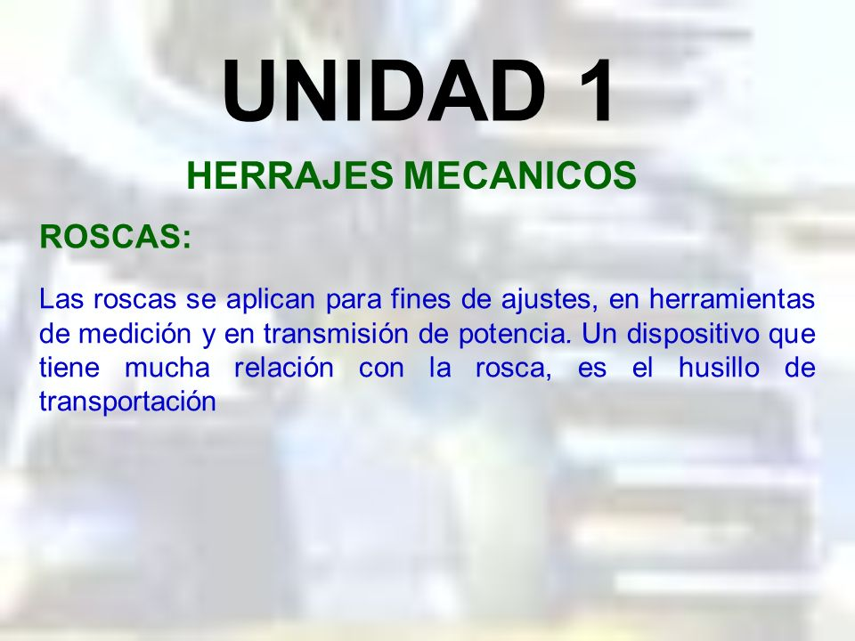 UNIDAD 1 HERRAJES MECANICOS Las roscas se aplican para fines de ajustes, en herramientas de medición y en transmisión de potencia.