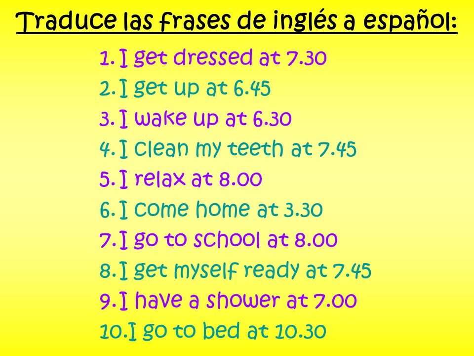 Traduce las frases de inglés a español: 1.I get dressed at 7.30 2.I get up at 6.45 3.I wake up at 6.30 4.I clean my teeth at 7.45 5.I relax at 8.00 6.I come home at 3.30 7.I go to school at 8.00 8.I get myself ready at 7.45 9.I have a shower at 7.00 10.I go to bed at 10.30