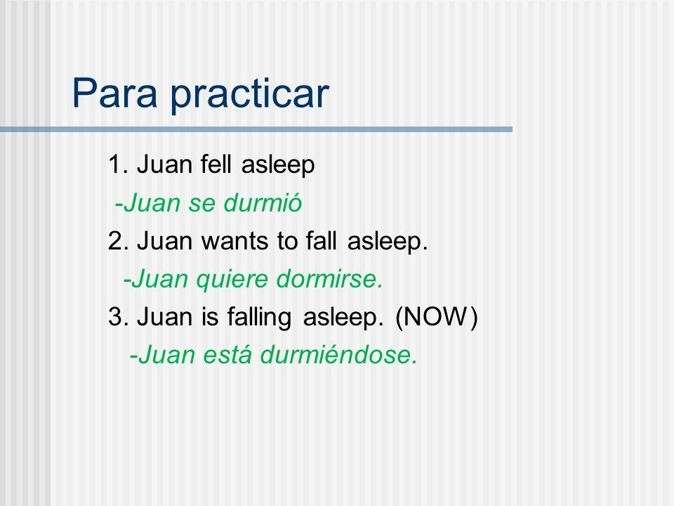 Para practicar 1. Juan fell asleep -Juan se durmió 2.