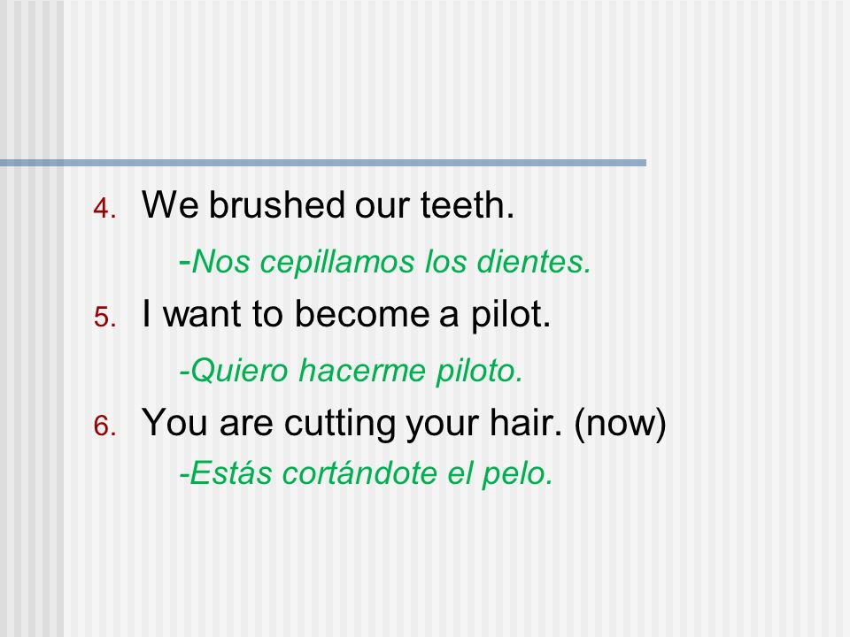 We brushed our teeth. - Nos cepillamos los dientes. I want to become a pilot. -Quiero hacerme piloto. You are cutting your hair. (now) -Estás cortándo