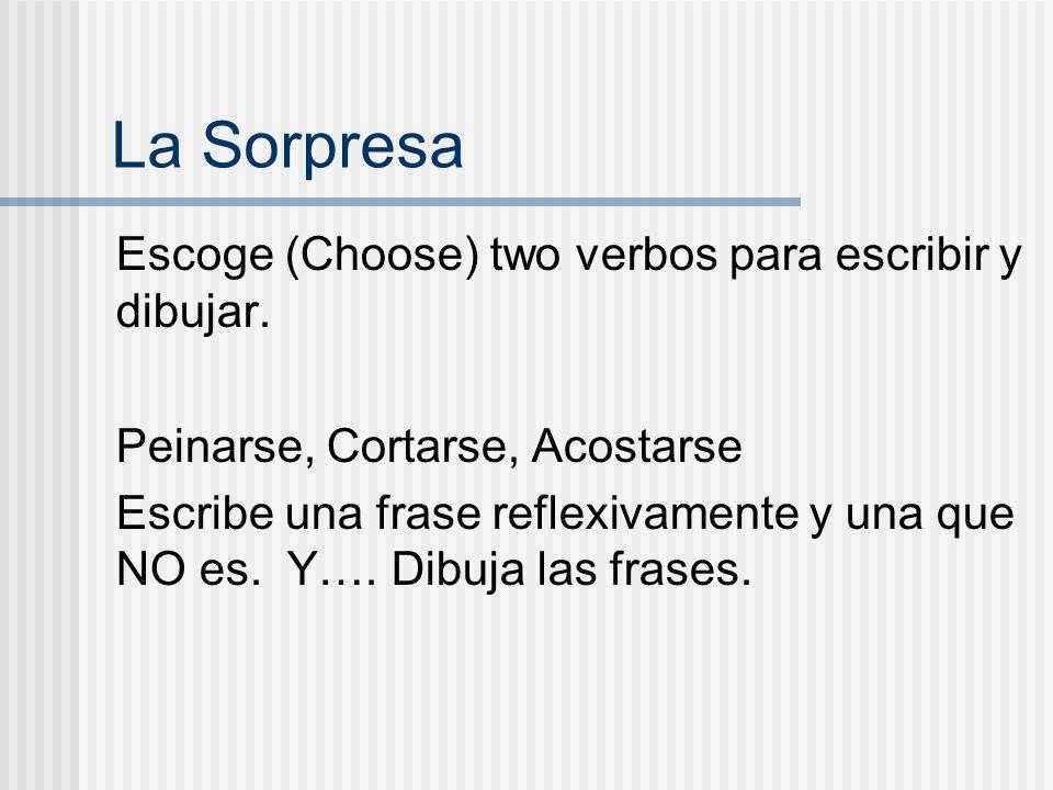 La Sorpresa Escoge (Choose) two verbos para escribir y dibujar. Peinarse, Cortarse, Acostarse Escribe una frase reflexivamente y una que NO es. Y…. Di