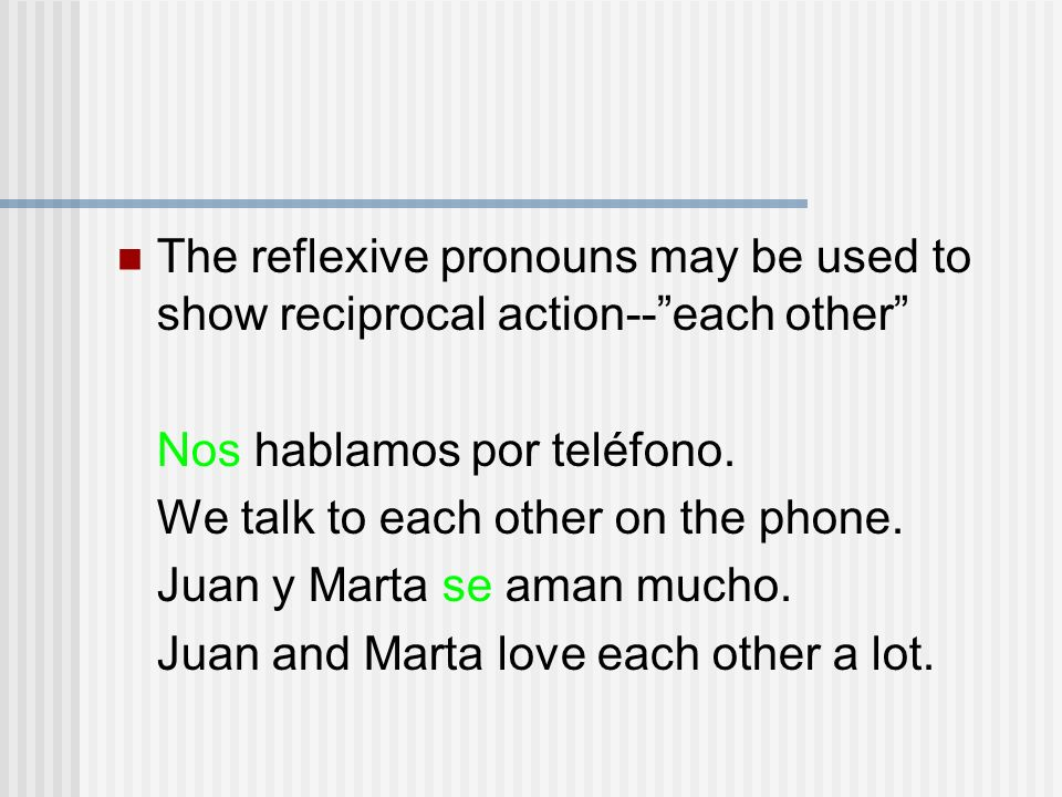 The reflexive pronouns may be used to show reciprocal action--each other Nos hablamos por teléfono. We talk to each other on the phone. Juan y Marta s