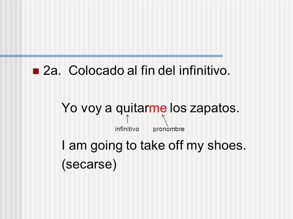 2a. Colocado al fin del infinitivo. Yo voy a quitarme los zapatos.