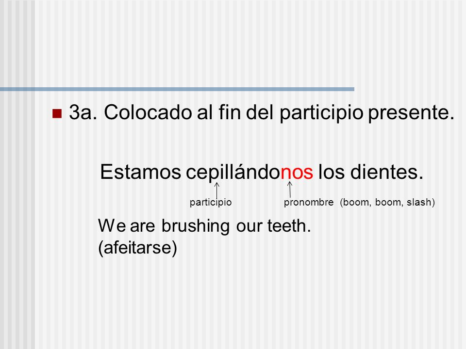 3a. Colocado al fin del participio presente. Estamos cepillándonos los dientes. participio pronombre (boom, boom, slash) We are brushing our teeth. (a